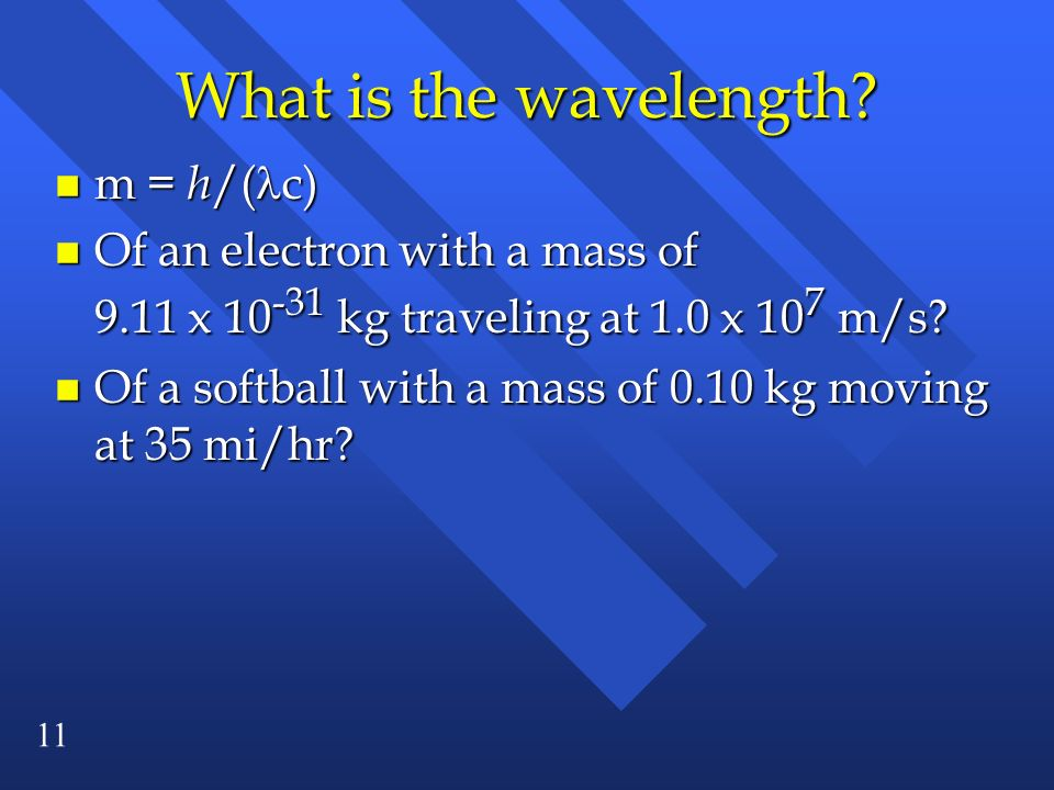 11 What is the wavelength? m = h /( c) m = h /( c) n Of an electron with a mass of 9.11 x 10 -31 kg traveling at 1.0 x 10 7 m/s? n Of a softball with