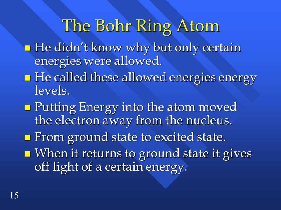 15 The Bohr Ring Atom n He didnt know why but only certain energies were allowed. n He called these allowed energies energy levels. n Putting Energy i