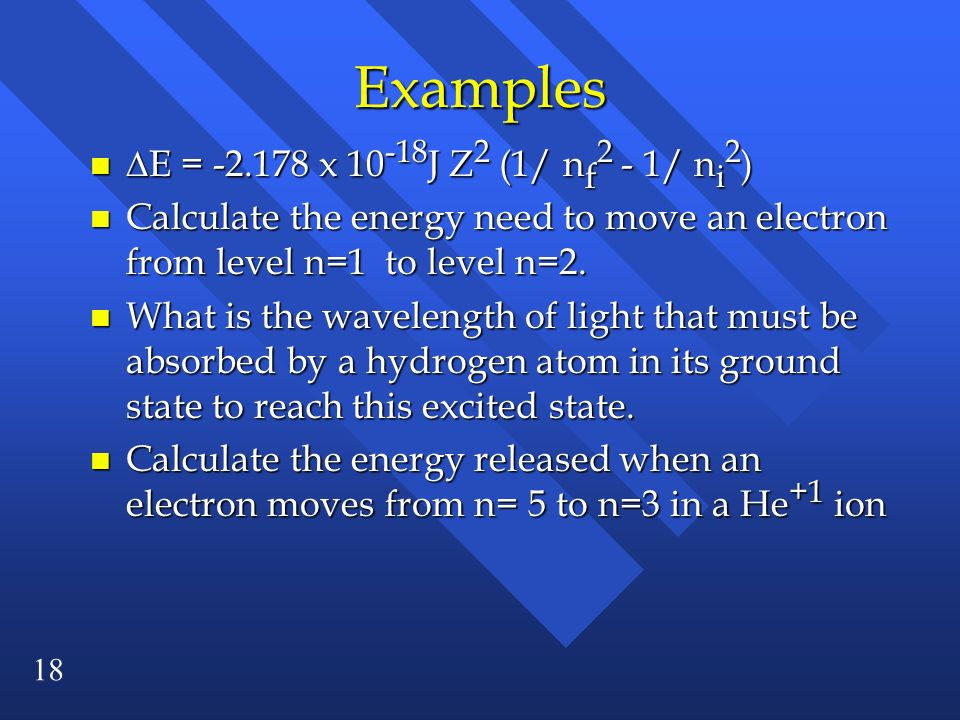 18 Examples E = -2.178 x 10 -18 J Z 2 (1/ n f 2 - 1/ n i 2 ) E = -2.178 x 10 -18 J Z 2 (1/ n f 2 - 1/ n i 2 ) n Calculate the energy need to move an e