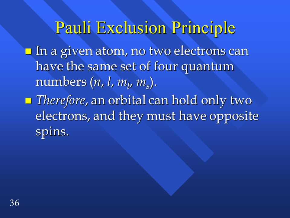 36 Pauli Exclusion Principle n In a given atom, no two electrons can have the same set of four quantum numbers ( n, l, m l, m s ). n Therefore, an orb