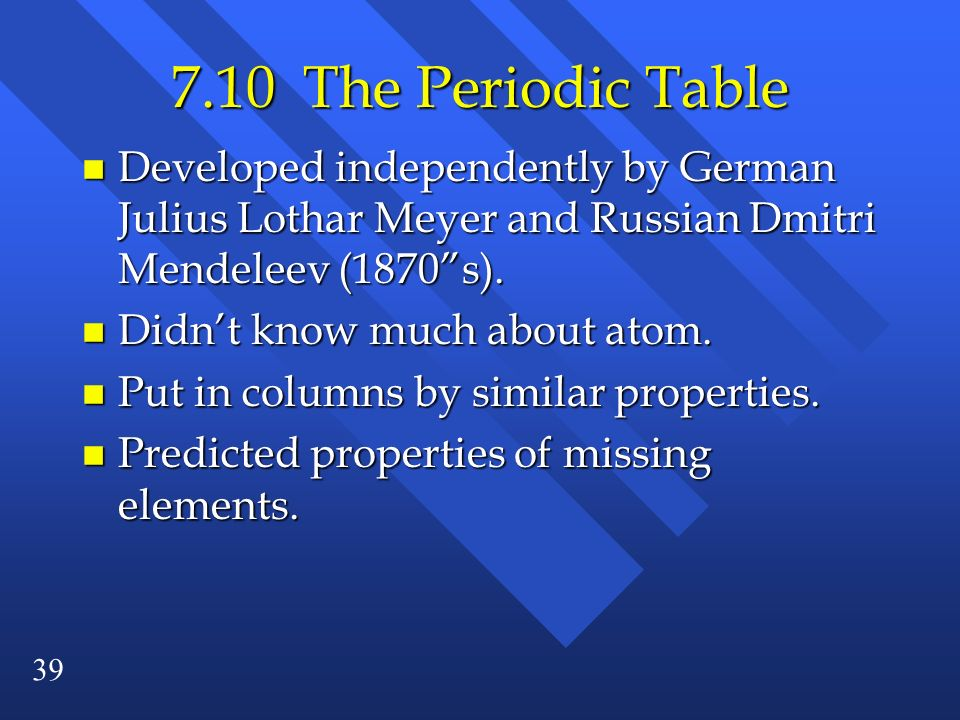 39 7.10 The Periodic Table n Developed independently by German Julius Lothar Meyer and Russian Dmitri Mendeleev (1870s). n Didnt know much about atom.