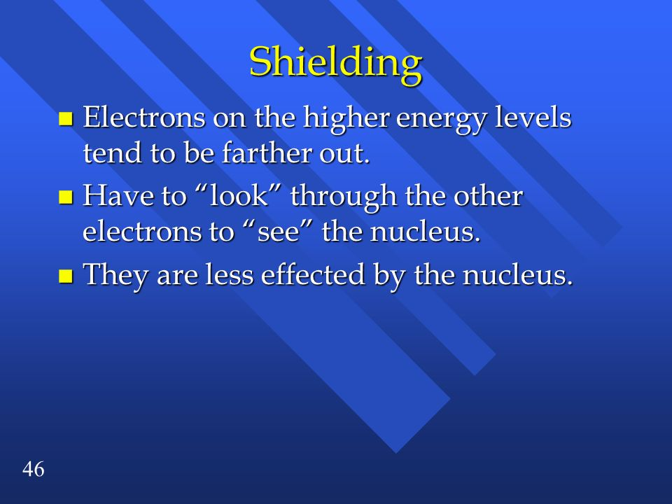 46 Shielding n Electrons on the higher energy levels tend to be farther out. n Have to look through the other electrons to see the nucleus. n They are