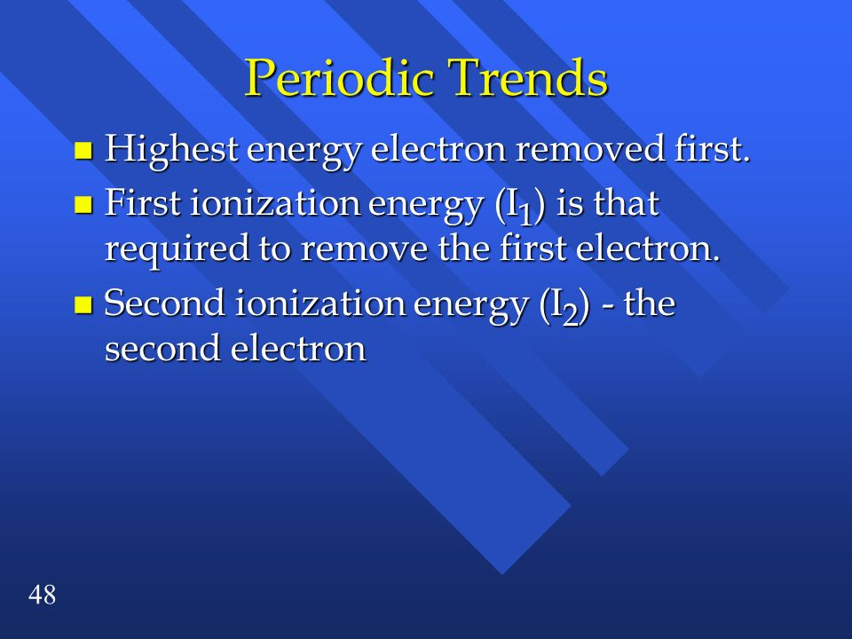 48 Periodic Trends n Highest energy electron removed first. n First ionization energy (I 1 ) is that required to remove the first electron. n Second i
