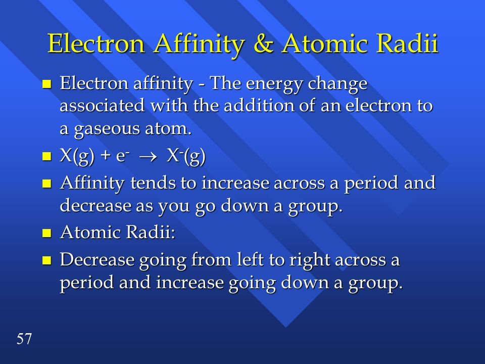 57 Electron Affinity & Atomic Radii n Electron affinity - The energy change associated with the addition of an electron to a gaseous atom. X(g) + e -