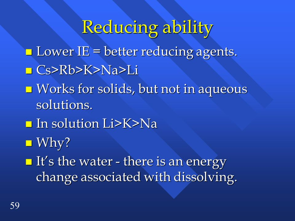 59 Reducing ability n Lower IE = better reducing agents. n Cs>Rb>K>Na>Li n Works for solids, but not in aqueous solutions. n In solution Li>K>Na n Why