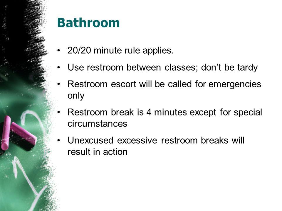 Bathroom 20/20 minute rule applies. Use restroom between classes; dont be tardy Restroom escort will be called for emergencies only Restroom break is