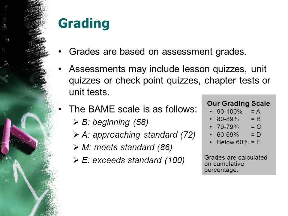 Grading Grades are based on assessment grades. Assessments may include lesson quizzes, unit quizzes or check point quizzes, chapter tests or unit test