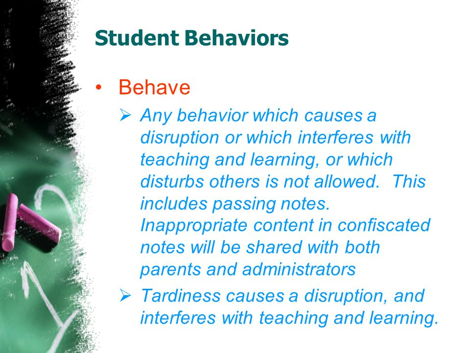Student Behaviors Behave Any behavior which causes a disruption or which interferes with teaching and learning, or which disturbs others is not allowed.