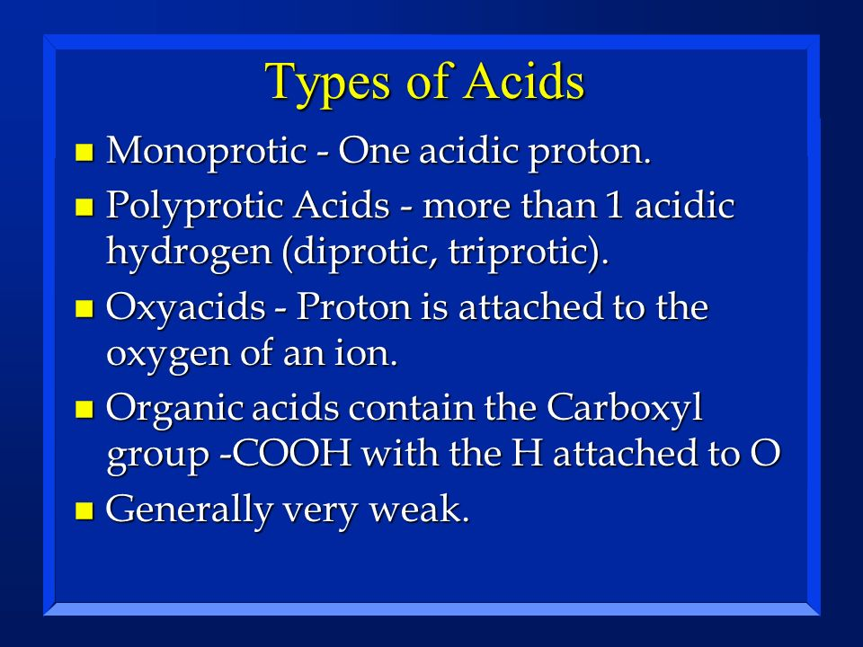 Types of Acids n Monoprotic - One acidic proton. n Polyprotic Acids - more than 1 acidic hydrogen (diprotic, triprotic). n Oxyacids - Proton is attach