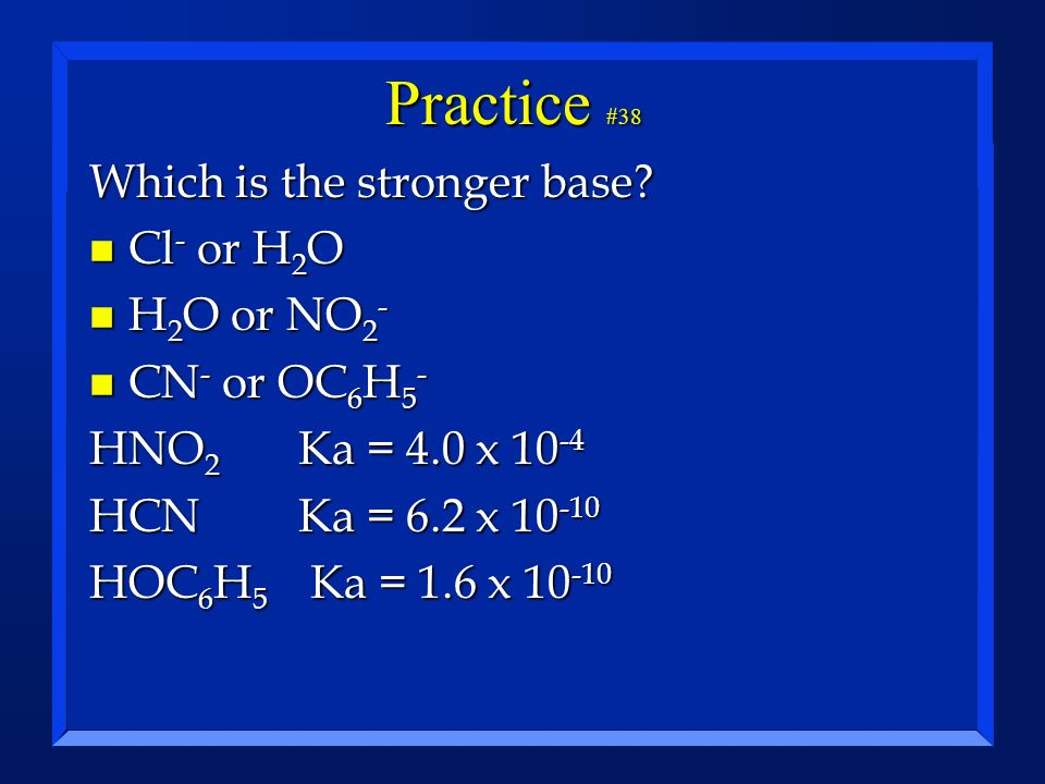 Practice #38 Which is the stronger base? n Cl - or H 2 O n H 2 O or NO 2 - n CN - or OC 6 H 5 - HNO 2 Ka = 4.0 x 10 -4 HCNKa = 6.2 x 10 -10 HOC 6 H 5