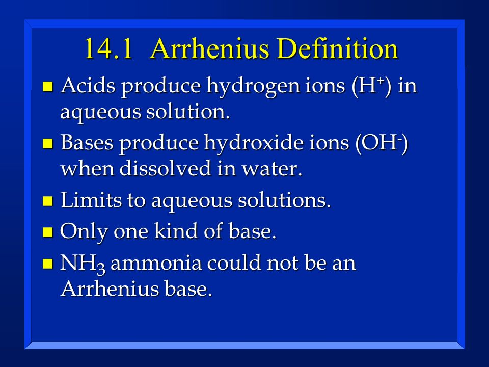 14.1 Arrhenius Definition n Acids produce hydrogen ions (H + ) in aqueous solution. n Bases produce hydroxide ions (OH - ) when dissolved in water. n