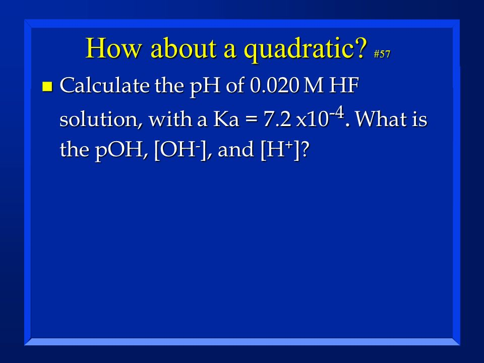 How about a quadratic? #57 n Calculate the pH of 0.020 M HF solution, with a Ka = 7.2 x10 -4. What is the pOH, [OH - ], and [H + ]?