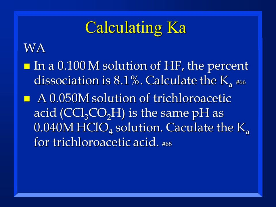 Calculating Ka WA n In a 0.100 M solution of HF, the percent dissociation is 8.1%. Calculate the K a #66 n A 0.050M solution of trichloroacetic acid (