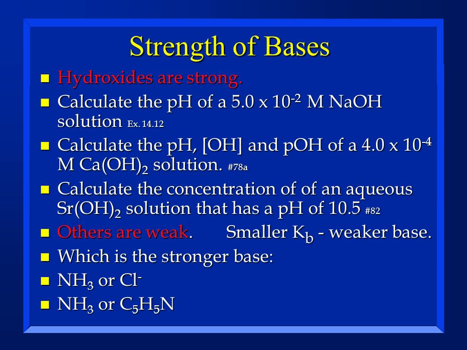 Strength of Bases n Hydroxides are strong. n Calculate the pH of a 5.0 x 10 -2 M NaOH solution Ex. 14.12 n Calculate the pH, [OH] and pOH of a 4.0 x 1
