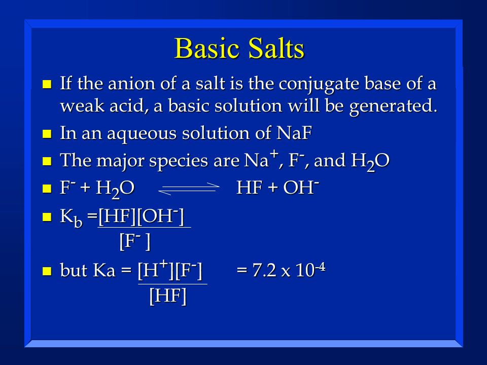 Basic Salts n If the anion of a salt is the conjugate base of a weak acid, a basic solution will be generated. n In an aqueous solution of NaF n The m