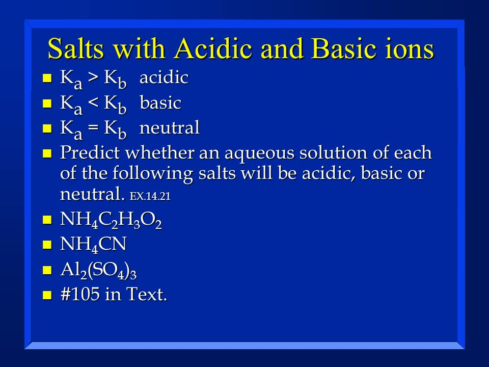 Salts with Acidic and Basic ions n K a > K b acidic n K a < K b basic n K a = K b neutral n Predict whether an aqueous solution of each of the followi