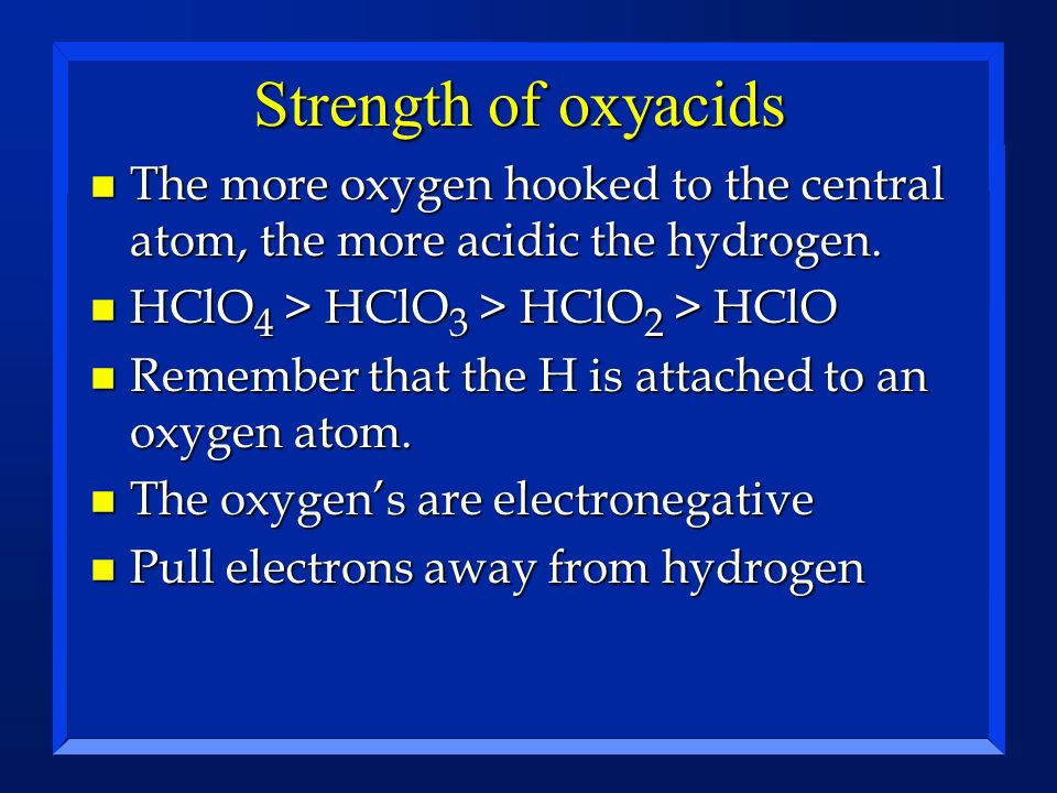 Strength of oxyacids n The more oxygen hooked to the central atom, the more acidic the hydrogen. n HClO 4 > HClO 3 > HClO 2 > HClO n Remember that the
