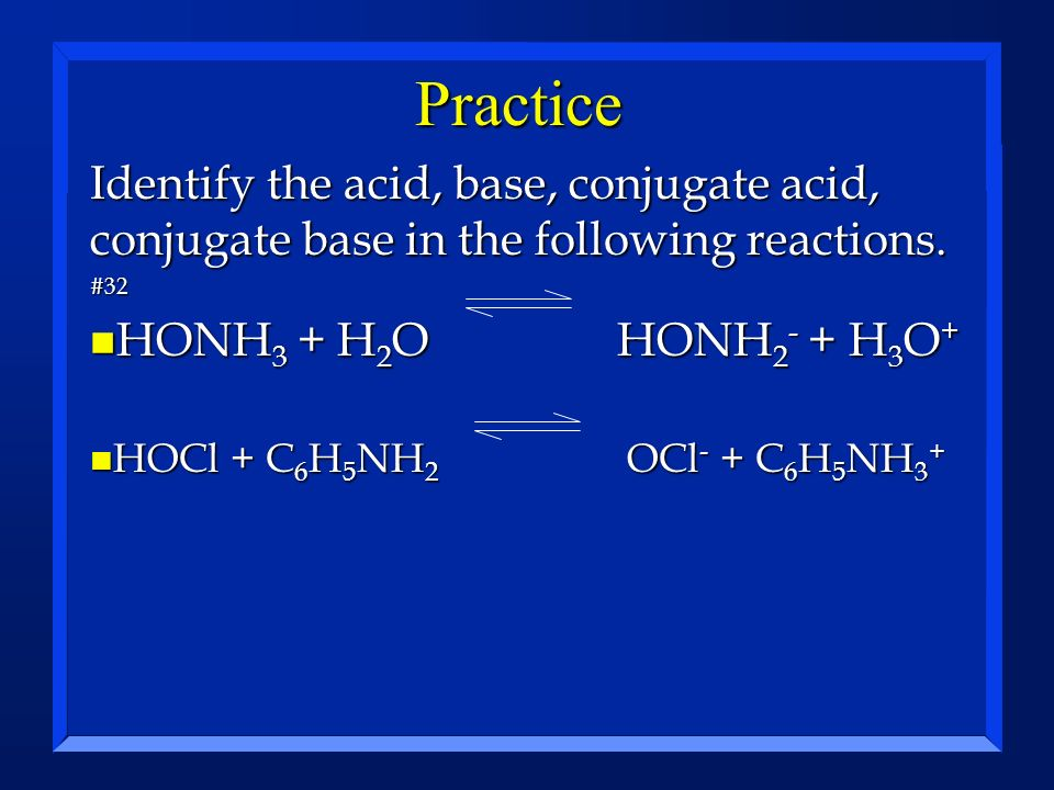 Practice Identify the acid, base, conjugate acid, conjugate base in the following reactions. #32 n HONH 3 + H 2 OHONH 2 - + H 3 O + n HOCl + C 6 H 5 N