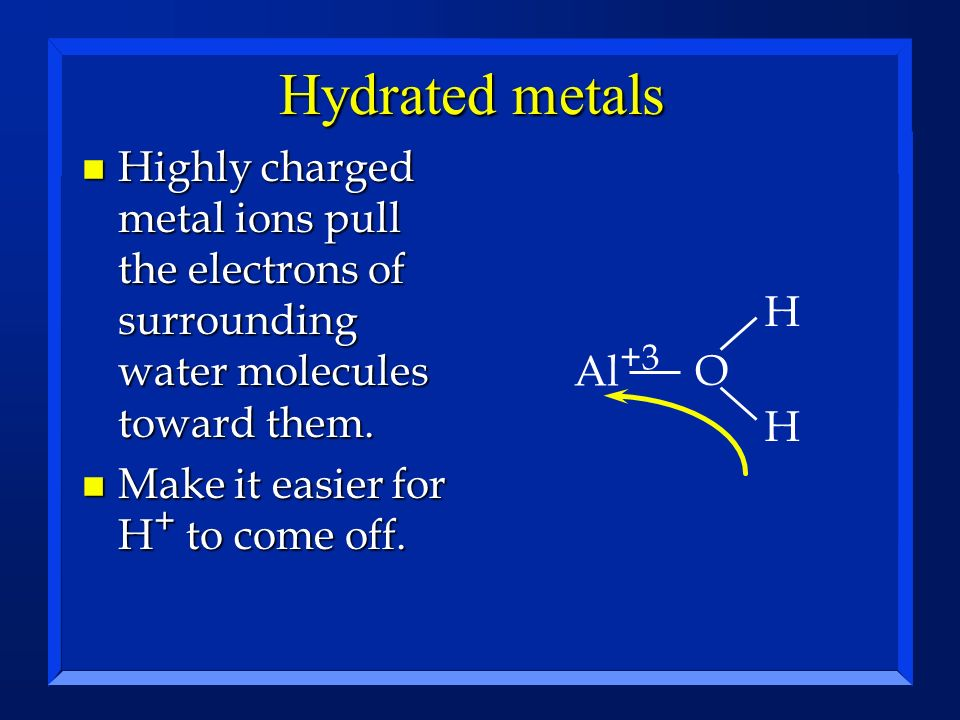 Hydrated metals n Highly charged metal ions pull the electrons of surrounding water molecules toward them. n Make it easier for H + to come off. Al +3