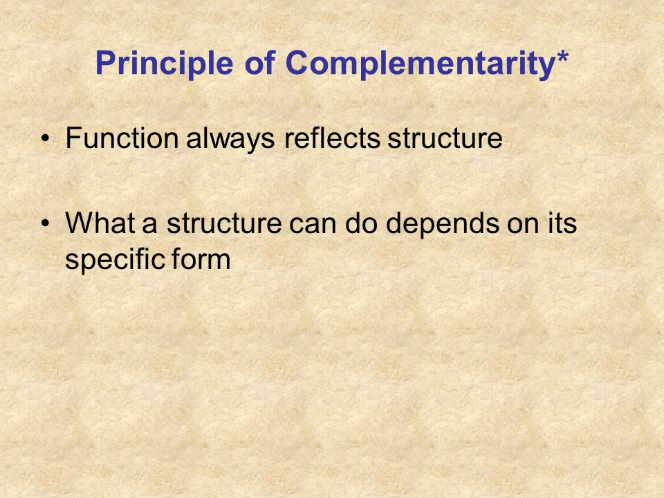 Principle of Complementarity* Function always reflects structure What a structure can do depends on its specific form