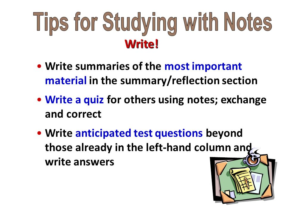 Write summaries of the most important material in the summary/reflection section Write a quiz for others using notes; exchange and correct Write anticipated test questions beyond those already in the left-hand column and write answers Write!