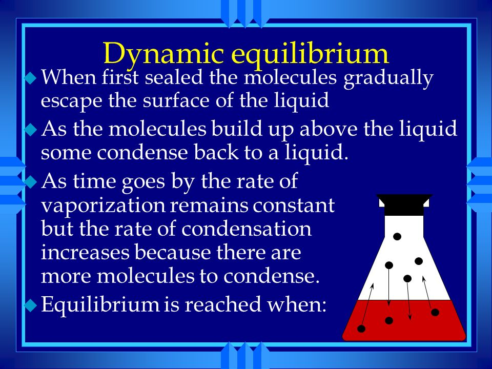 Dynamic equilibrium u When first sealed the molecules gradually escape the surface of the liquid. u As the molecules build up above the liquid some co