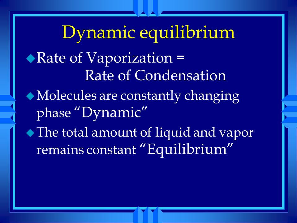 Dynamic equilibrium u When first sealed the molecules gradually escape the surface of the liquid u As the molecules build up above the liquid some con
