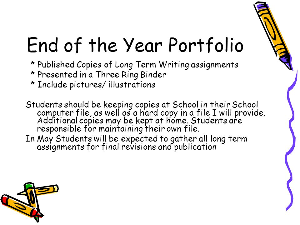 End of the Year Portfolio * Published Copies of Long Term Writing assignments * Presented in a Three Ring Binder * Include pictures/ illustrations Students should be keeping copies at School in their School computer file, as well as a hard copy in a file I will provide.