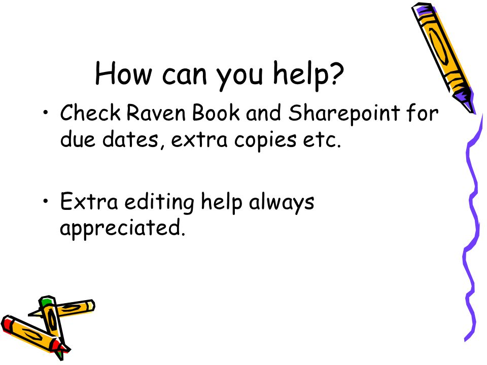 How can you help. Check Raven Book and Sharepoint for due dates, extra copies etc.