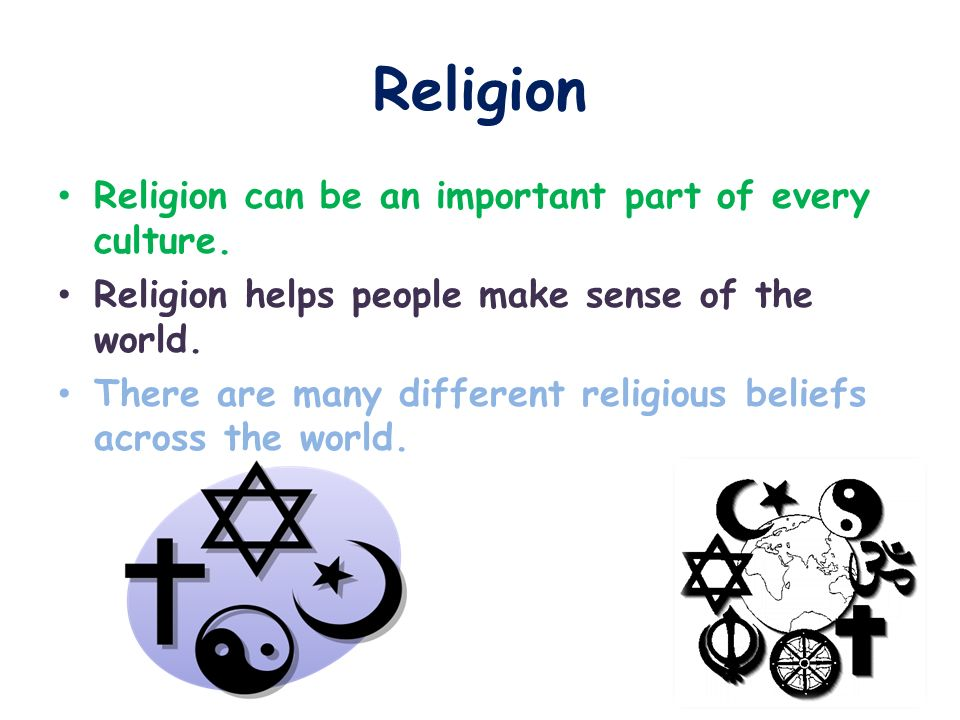Religion Religion can be an important part of every culture. Religion helps people make sense of the world. There are many different religious beliefs