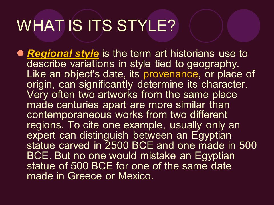 WHAT IS ITS STYLE? Regional style is the term art historians use to describe variations in style tied to geography. Like an object's date, its provena