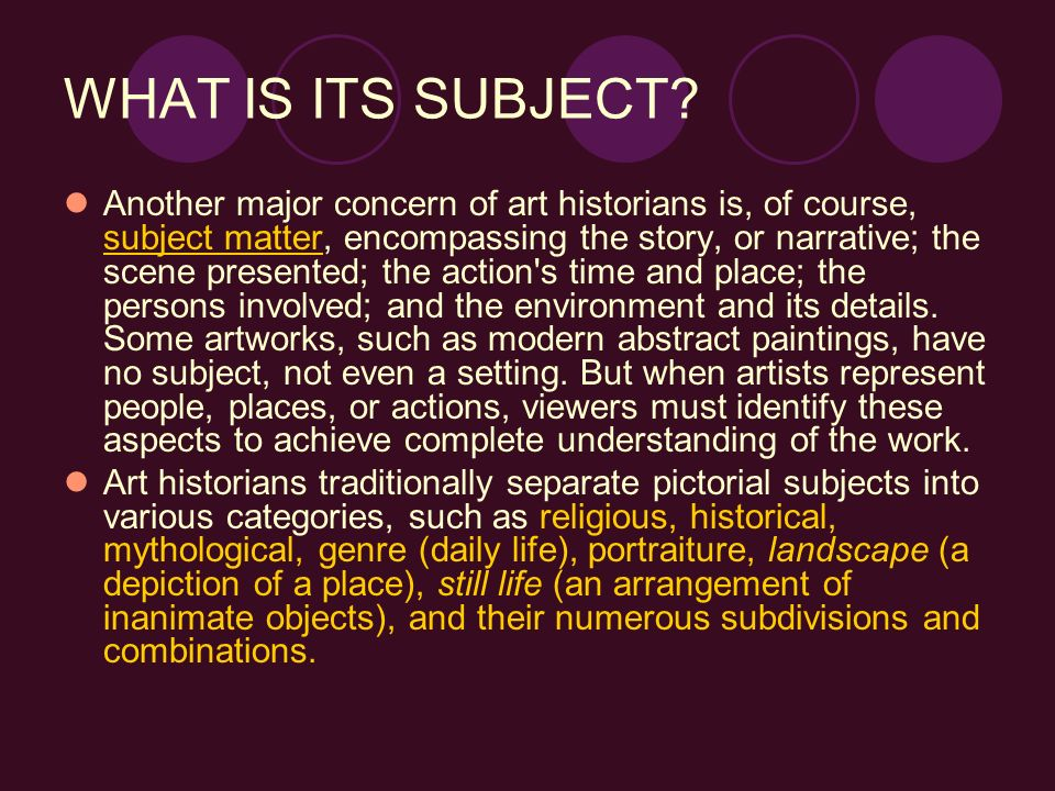 WHAT IS ITS SUBJECT? Another major concern of art historians is, of course, subject matter, encompassing the story, or narrative; the scene presented;