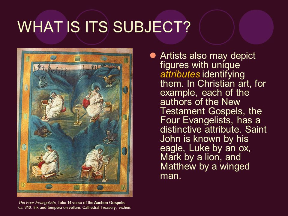 WHAT IS ITS SUBJECT? Artists also may depict figures with unique attributes identifying them. In Christian art, for example, each of the authors of th