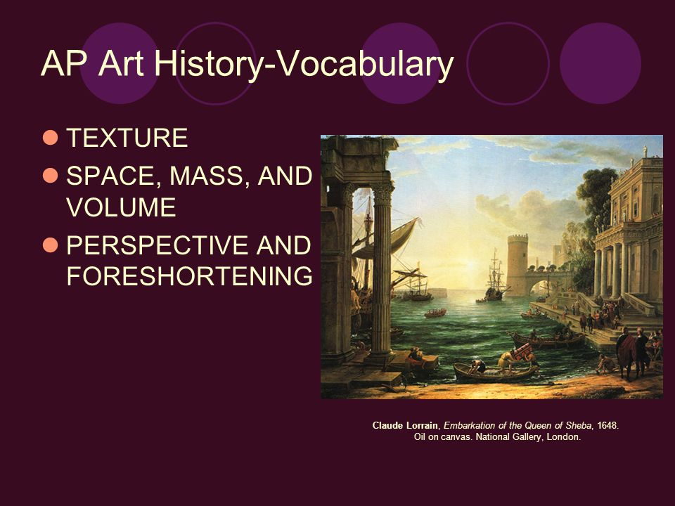AP Art History-Vocabulary TEXTURE SPACE, MASS, AND VOLUME PERSPECTIVE AND FORESHORTENING Claude Lorrain, Embarkation of the Queen of Sheba, 1648. Oil