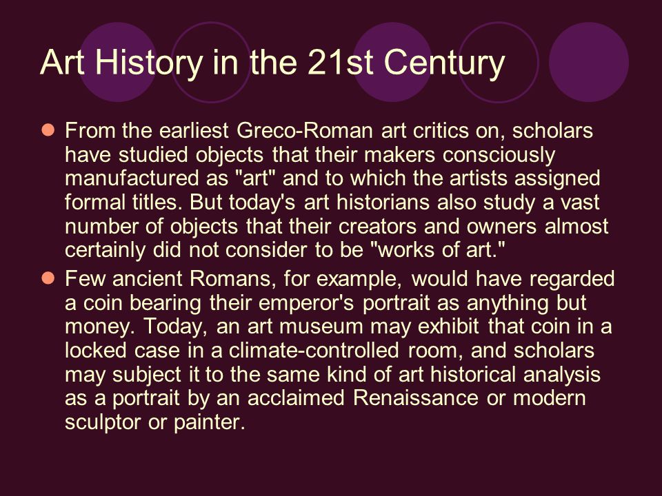 Art History in the 21st Century From the earliest Greco-Roman art critics on, scholars have studied objects that their makers consciously manufactured