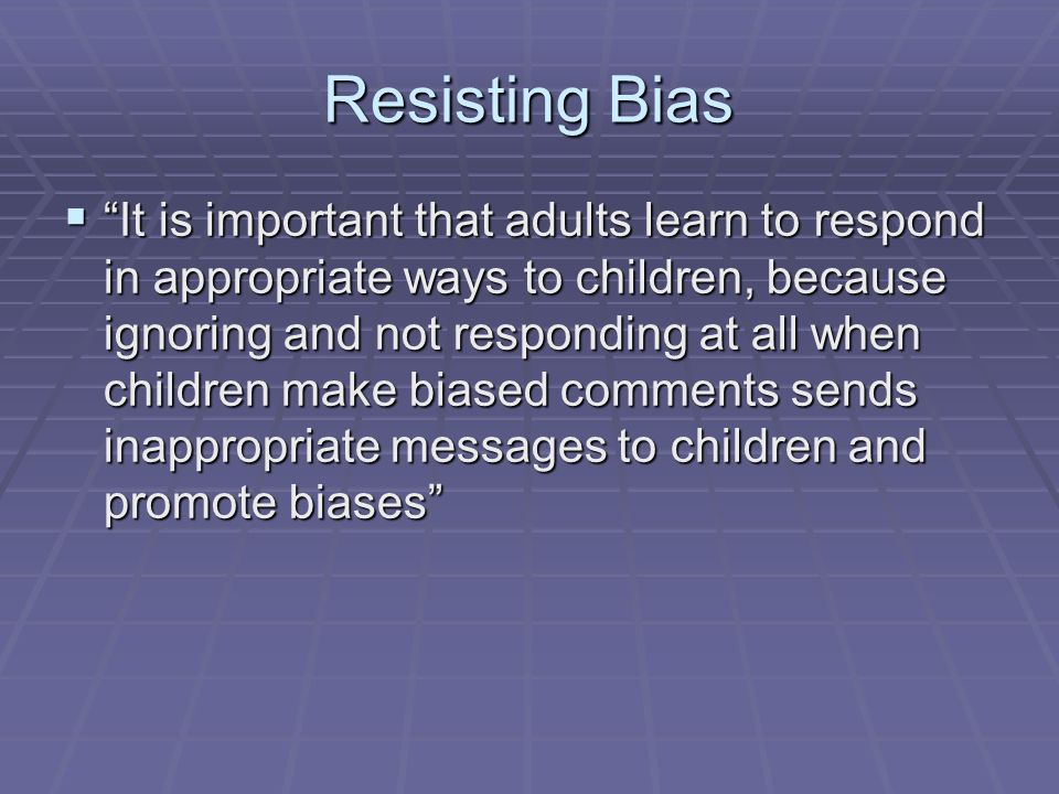 Resisting Bias It is important that adults learn to respond in appropriate ways to children, because ignoring and not responding at all when children make biased comments sends inappropriate messages to children and promote biases It is important that adults learn to respond in appropriate ways to children, because ignoring and not responding at all when children make biased comments sends inappropriate messages to children and promote biases