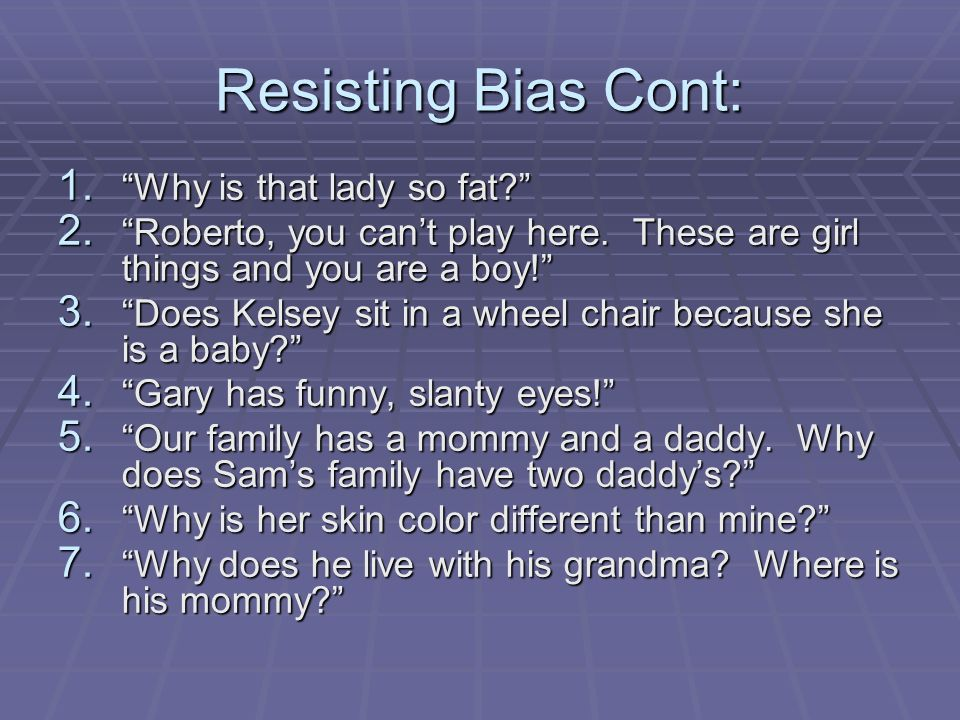 Resisting Bias Cont: 1. Why is that lady so fat? 2. Roberto, you cant play here. These are girl things and you are a boy! 3. Does Kelsey sit in a whee