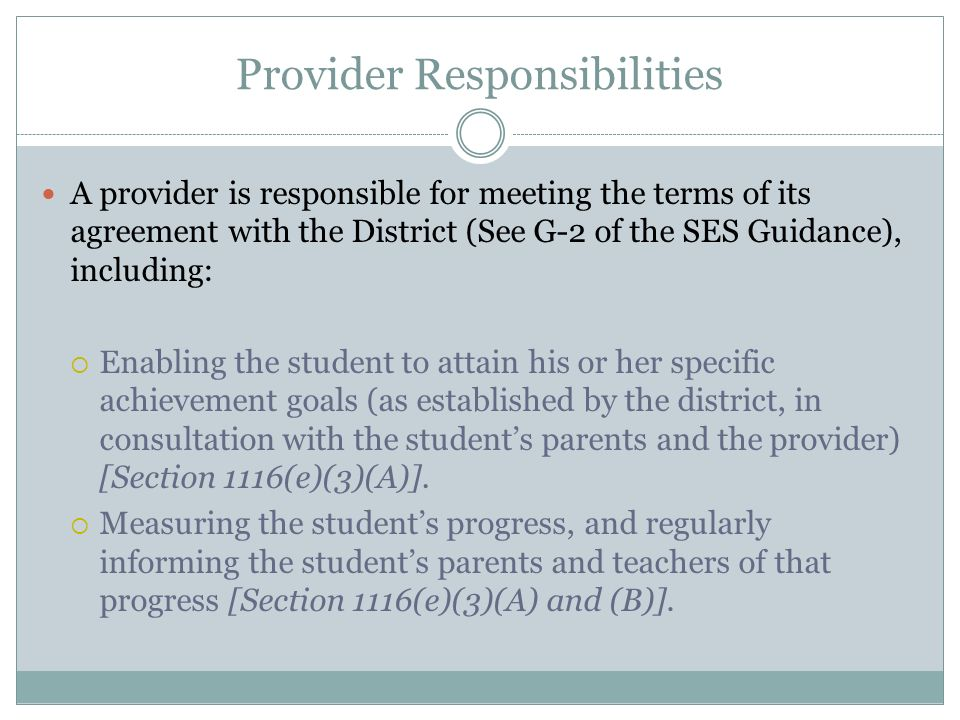 Provider Responsibilities A provider is responsible for meeting the terms of its agreement with the District (See G-2 of the SES Guidance), including: Enabling the student to attain his or her specific achievement goals (as established by the district, in consultation with the students parents and the provider) [Section 1116(e)(3)(A)].