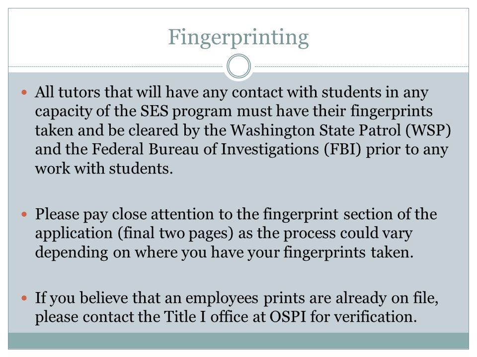 Fingerprinting All tutors that will have any contact with students in any capacity of the SES program must have their fingerprints taken and be cleared by the Washington State Patrol (WSP) and the Federal Bureau of Investigations (FBI) prior to any work with students.