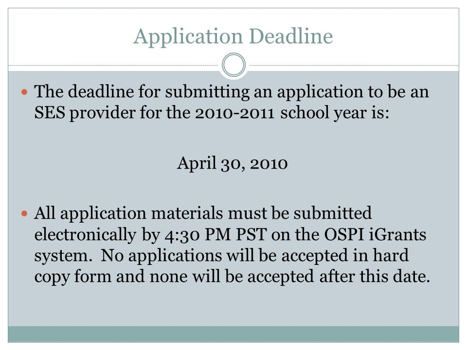 Application Deadline The deadline for submitting an application to be an SES provider for the 2010-2011 school year is: April 30, 2010 All application materials must be submitted electronically by 4:30 PM PST on the OSPI iGrants system.