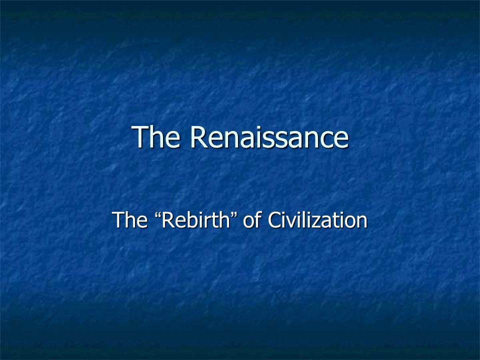 The Renaissance The Rebirth of Civilization
