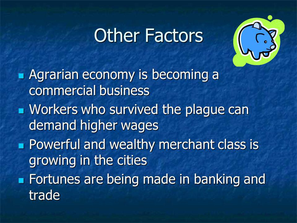 Other Factors Agrarian economy is becoming a commercial business Agrarian economy is becoming a commercial business Workers who survived the plague ca