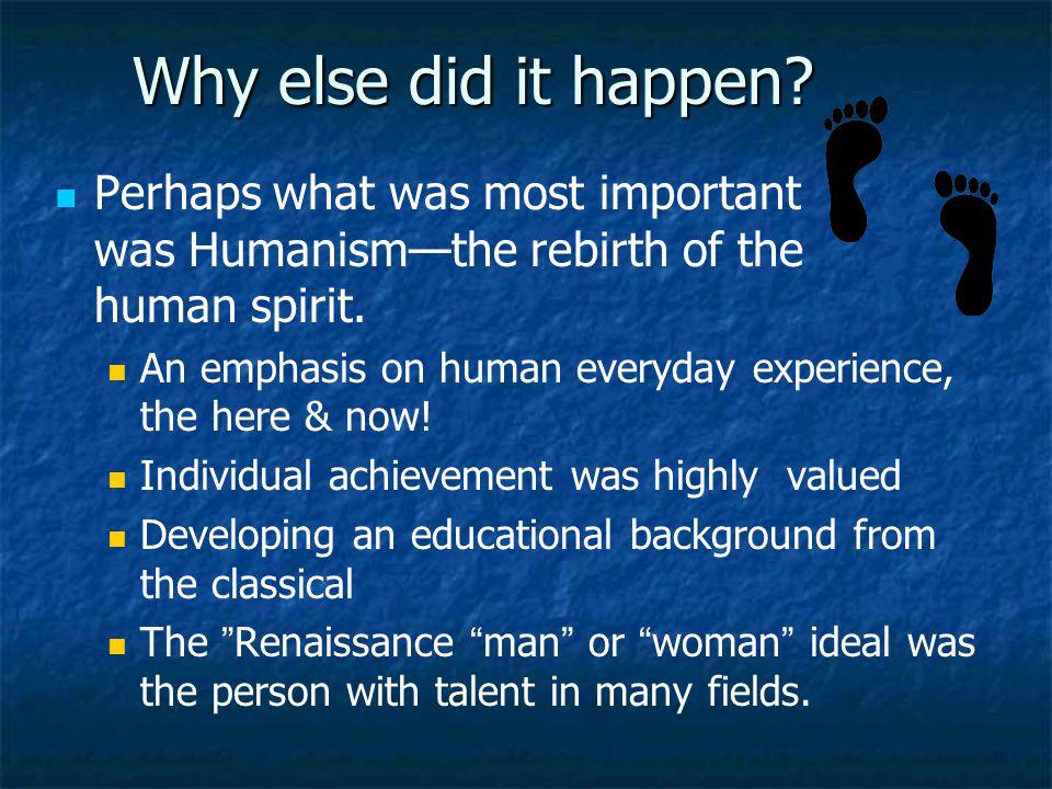 Why else did it happen? Perhaps what was most important was Humanismthe rebirth of the human spirit. An emphasis on human everyday experience, the her