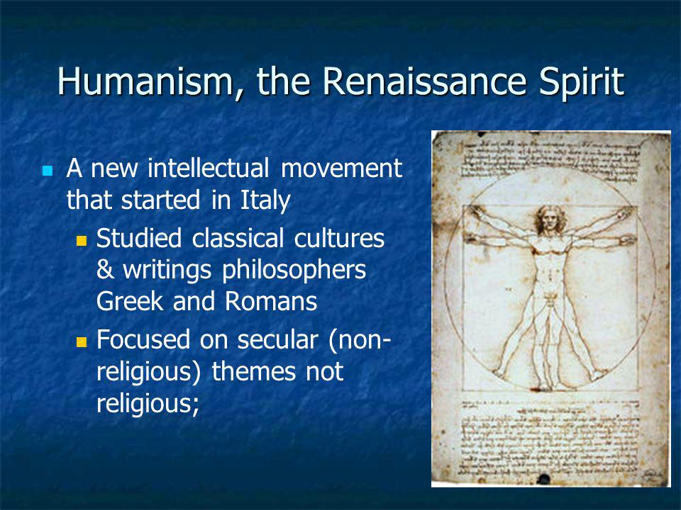 Humanism, the Renaissance Spirit A new intellectual movement that started in Italy Studied classical cultures & writings philosophers Greek and Romans