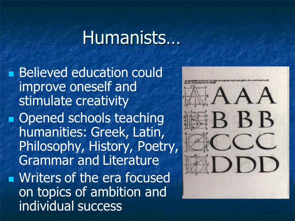 Humanists… Believed education could improve oneself and stimulate creativity Opened schools teaching humanities: Greek, Latin, Philosophy, History, Po