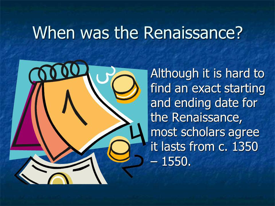 When was the Renaissance? Although it is hard to find an exact starting and ending date for the Renaissance, most scholars agree it lasts from c. 1350