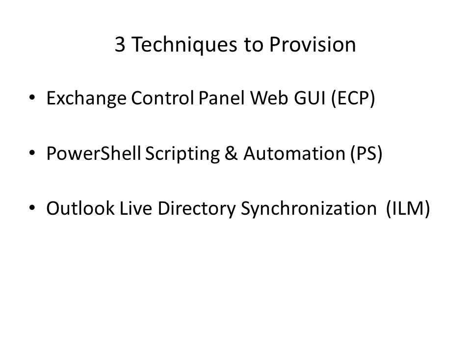 3 Techniques to Provision Exchange Control Panel Web GUI (ECP) PowerShell Scripting & Automation (PS) Outlook Live Directory Synchronization (ILM)