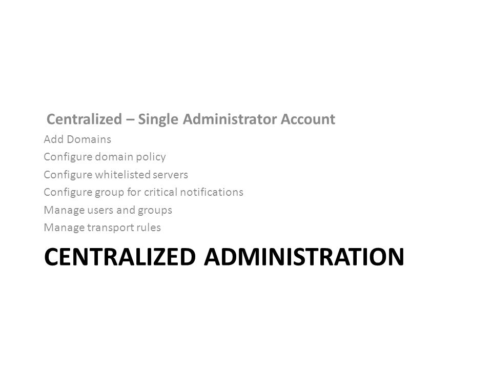 CENTRALIZED ADMINISTRATION Centralized – Single Administrator Account Add Domains Configure domain policy Configure whitelisted servers Configure group for critical notifications Manage users and groups Manage transport rules