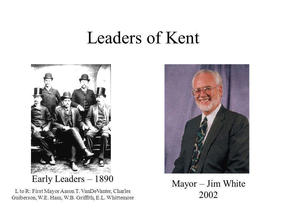 Leaders of Kent Mayor – Jim White 2002 Early Leaders – 1890 L to R: First Mayor Aaron T.