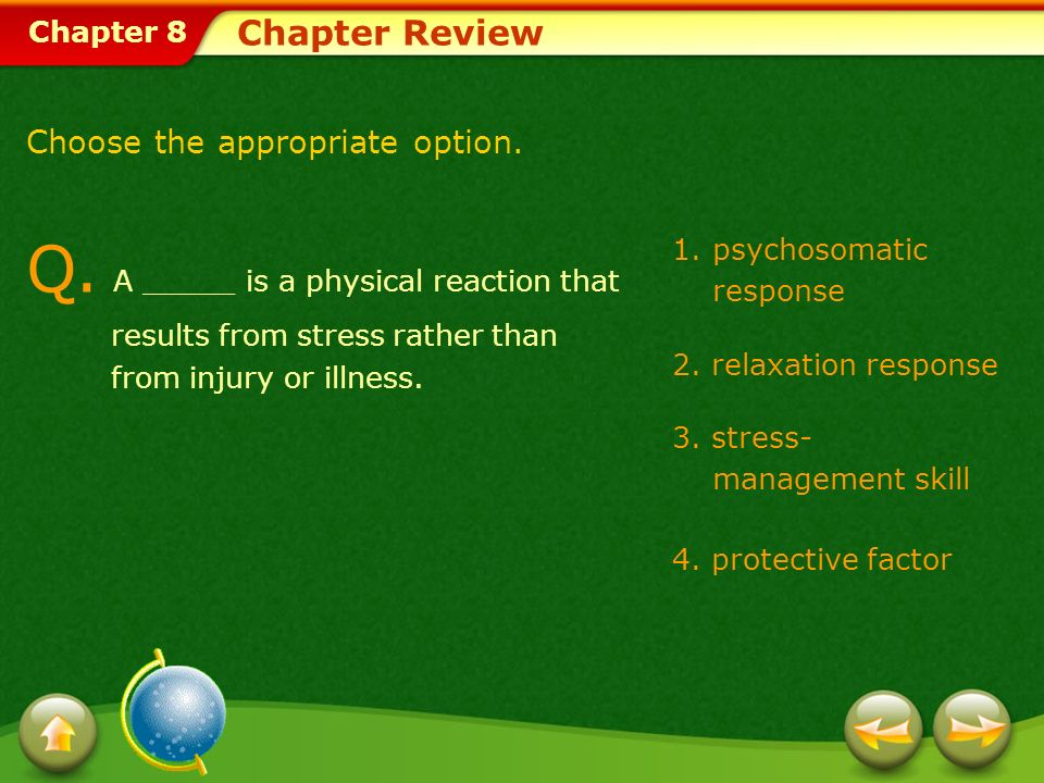 Chapter 8 1.psychosomatic response 2. relaxation response 3. stress- management skill 4. protective factor Chapter Review Q. A _____ is a physical rea